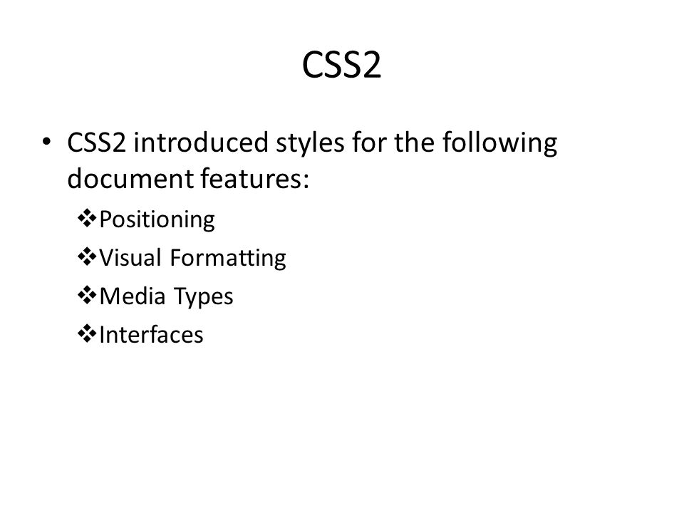 CSS2 CSS2 introduced styles for the following document features:  Positioning  Visual Formatting  Media Types  Interfaces