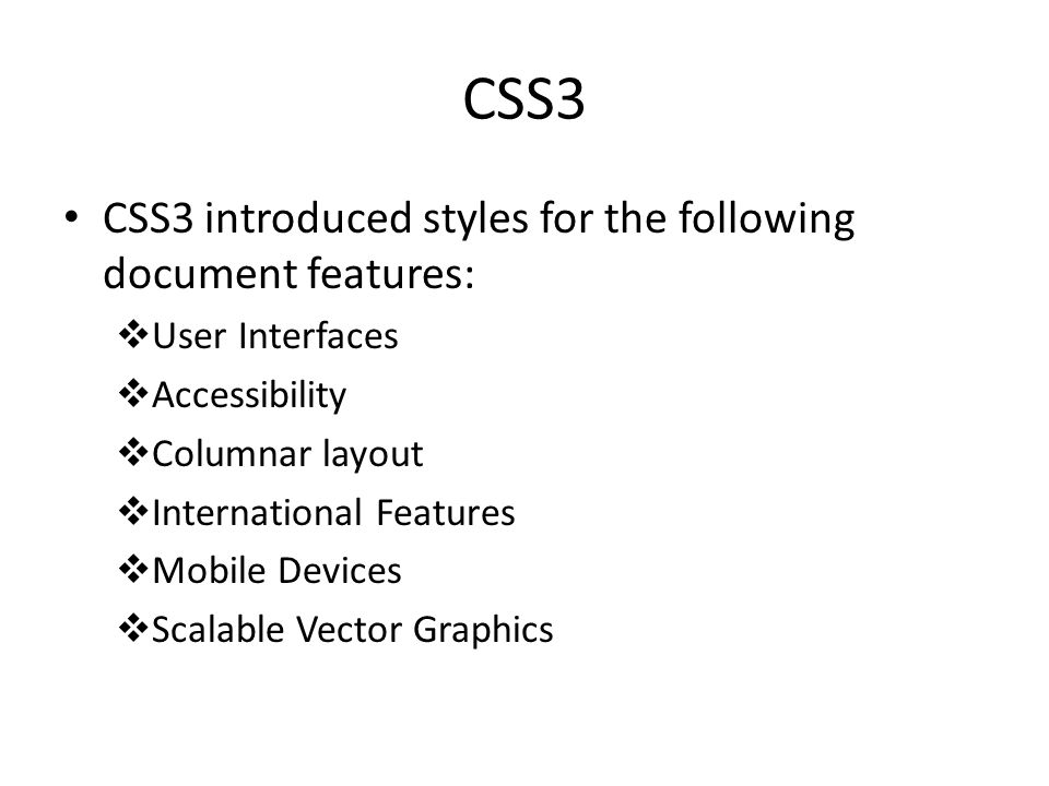 CSS3 CSS3 introduced styles for the following document features:  User Interfaces  Accessibility  Columnar layout  International Features  Mobile Devices  Scalable Vector Graphics