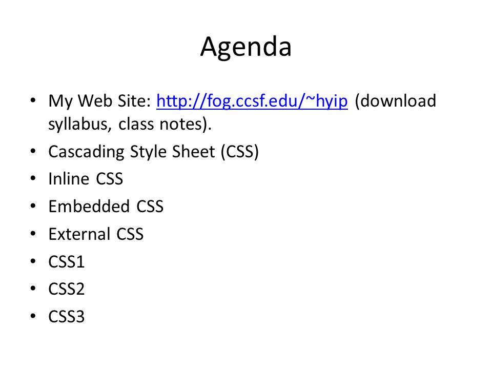 Agenda My Web Site: http://fog.ccsf.edu/~hyip (download syllabus, class notes).http://fog.ccsf.edu/~hyip Cascading Style Sheet (CSS) Inline CSS Embedded CSS External CSS CSS1 CSS2 CSS3
