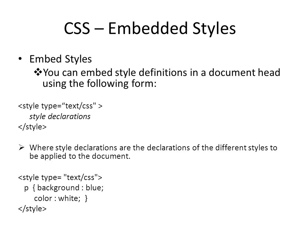 CSS – Embedded Styles Embed Styles  You can embed style definitions in a document head using the following form: style declarations  Where style declarations are the declarations of the different styles to be applied to the document.