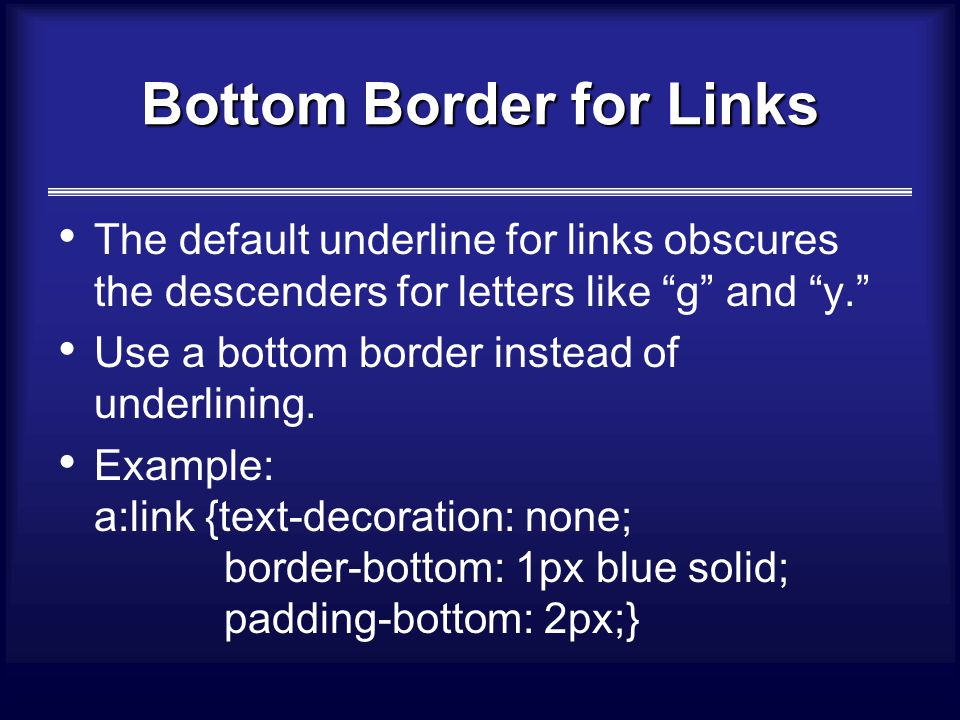 Bottom Border for Links The default underline for links obscures the descenders for letters like g and y. Use a bottom border instead of underlining.