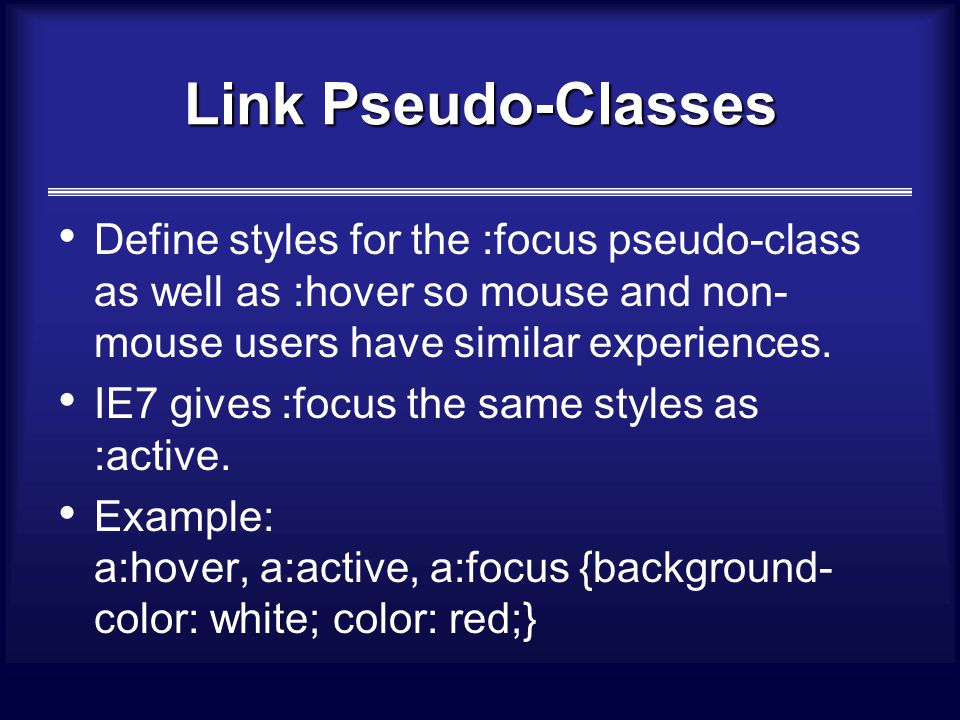 Link Pseudo-Classes Define styles for the :focus pseudo-class as well as :hover so mouse and non- mouse users have similar experiences.