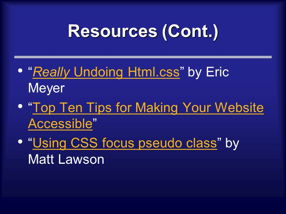 Resources (Cont.) Really Undoing Html.css by Eric MeyerReally Undoing Html.css Top Ten Tips for Making Your Website Accessible Top Ten Tips for Making Your Website Accessible Using CSS focus pseudo class by Matt LawsonUsing CSS focus pseudo class