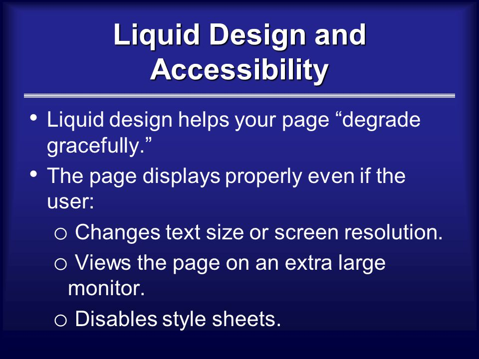 Liquid Design and Accessibility Liquid design helps your page degrade gracefully. The page displays properly even if the user: o Changes text size or screen resolution.