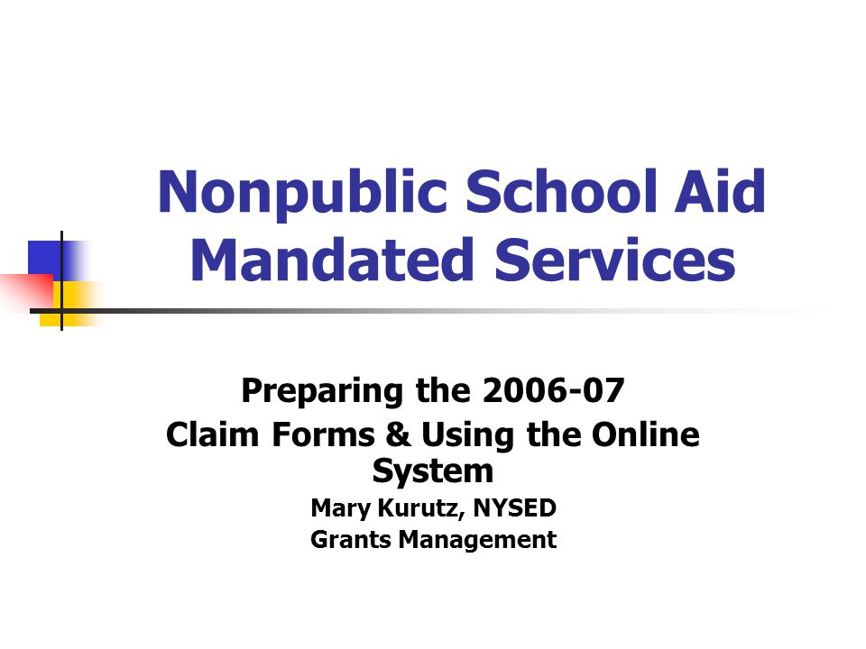 Nonpublic School Aid Mandated Services Preparing the 2006-07 Claim Forms & Using the Online System Mary Kurutz, NYSED Grants Management