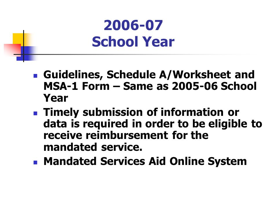 2006-07 School Year Guidelines, Schedule A/Worksheet and MSA-1 Form – Same as 2005-06 School Year Timely submission of information or data is required in order to be eligible to receive reimbursement for the mandated service.