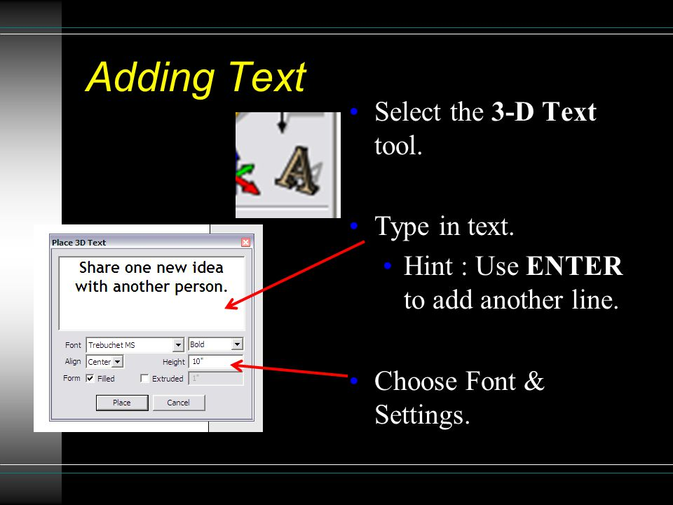 Adding Text Select the 3-D Text tool. Type in text. Hint : Use ENTER to add another line. Choose Font & Settings.