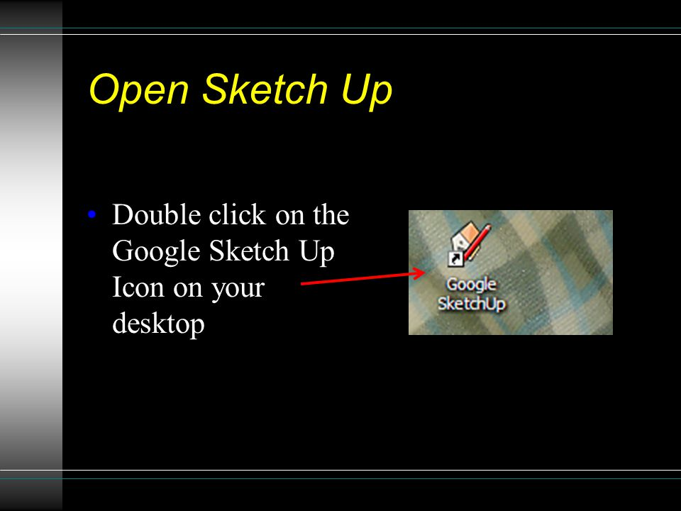 Open Sketch Up Double click on the Google Sketch Up Icon on your desktop