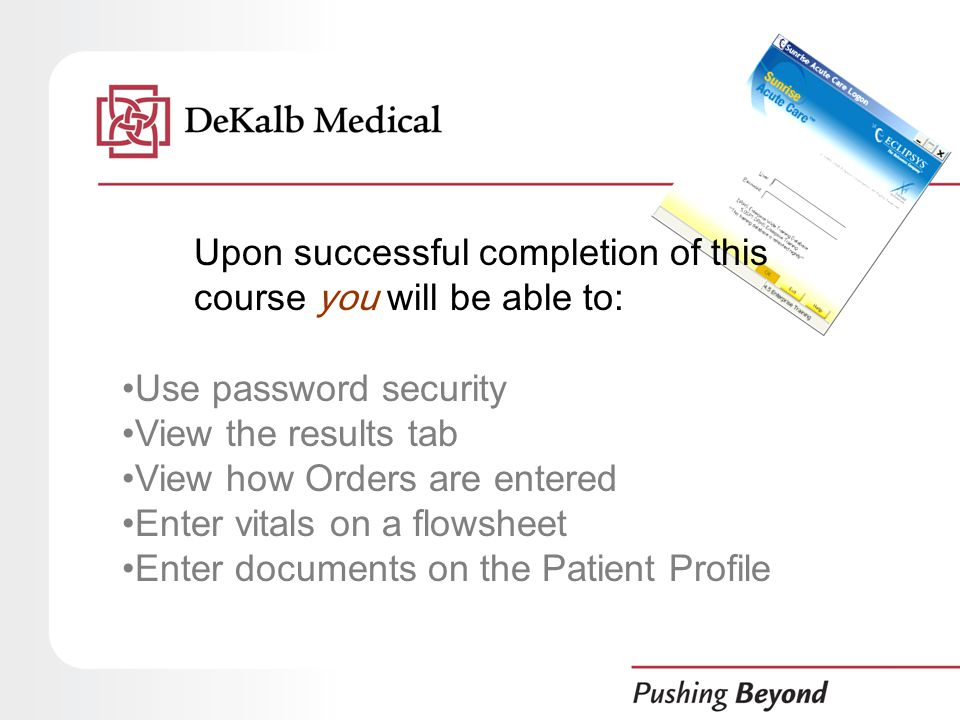 Upon successful completion of this course you will be able to: Use password security View the results tab View how Orders are entered Enter vitals on a flowsheet Enter documents on the Patient Profile