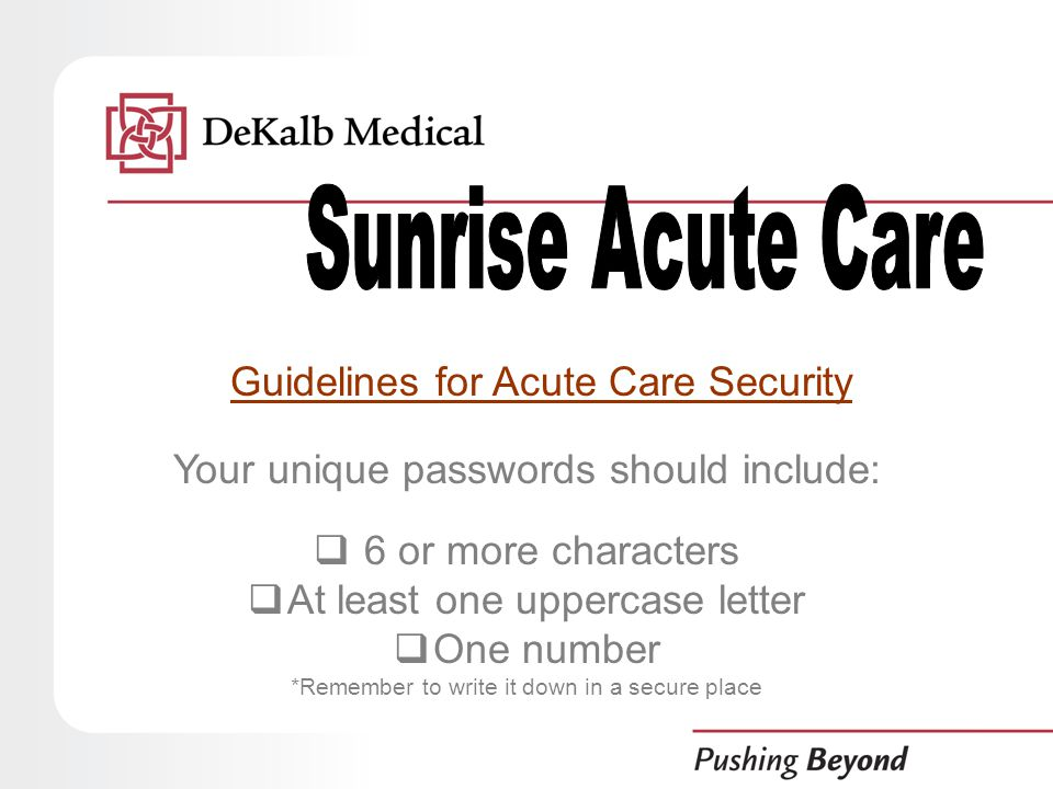 Guidelines for Acute Care Security Your unique passwords should include:  6 or more characters  At least one uppercase letter  One number *Remember to write it down in a secure place