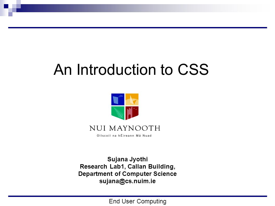 Recap Slides from previous lecture are available at: http://www.cs.nuim.ie/~Sujana/enduser.html Today we will… i.Use what we did on Monday to develop a webpage ii.Begin using CSS End User Computing