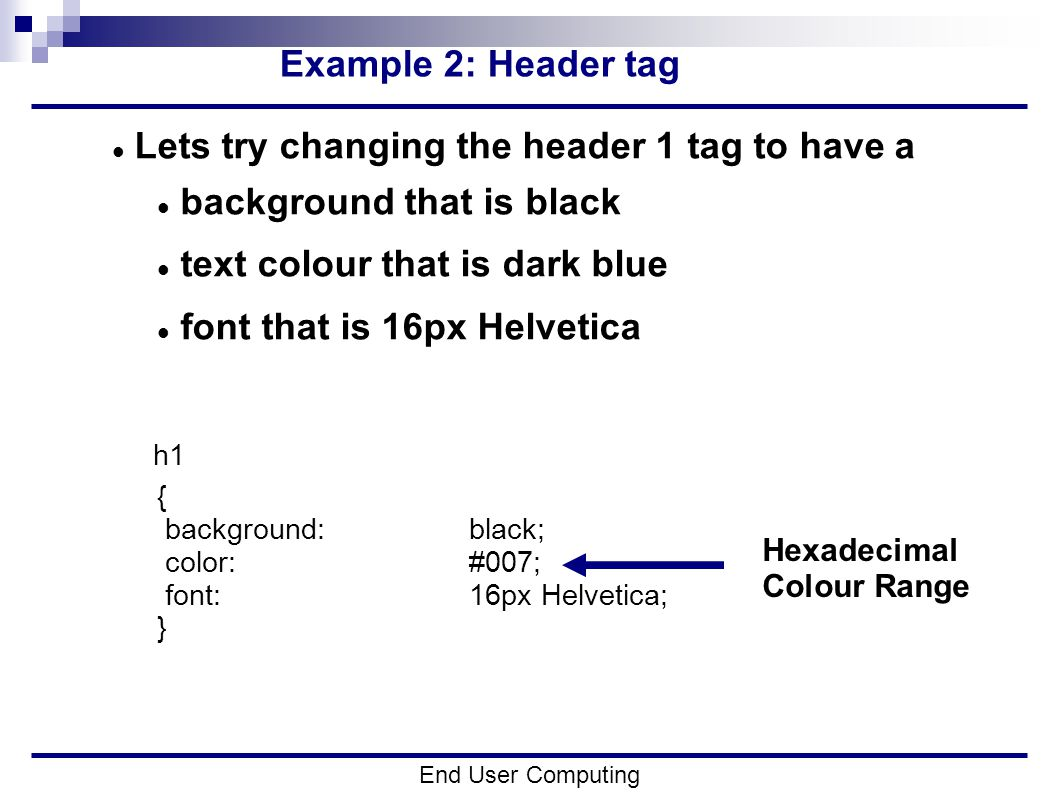 Example 2: Header tag End User Computing Lets try changing the header 1 tag to have a background that is black text colour that is dark blue font that is 16px Helvetica h1 { background:black; color:#007; font:16px Helvetica; } Hexadecimal Colour Range