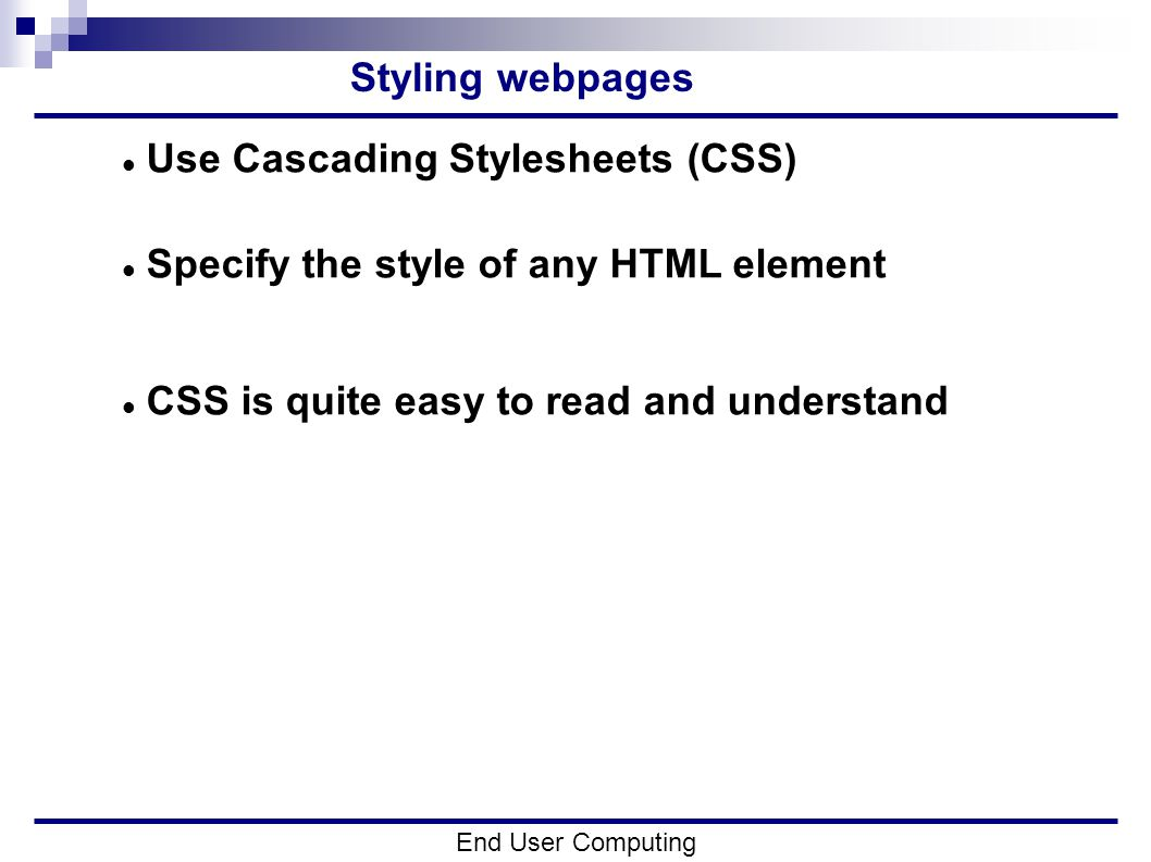 Styling webpages End User Computing Use Cascading Stylesheets (CSS) Specify the style of any HTML element CSS is quite easy to read and understand