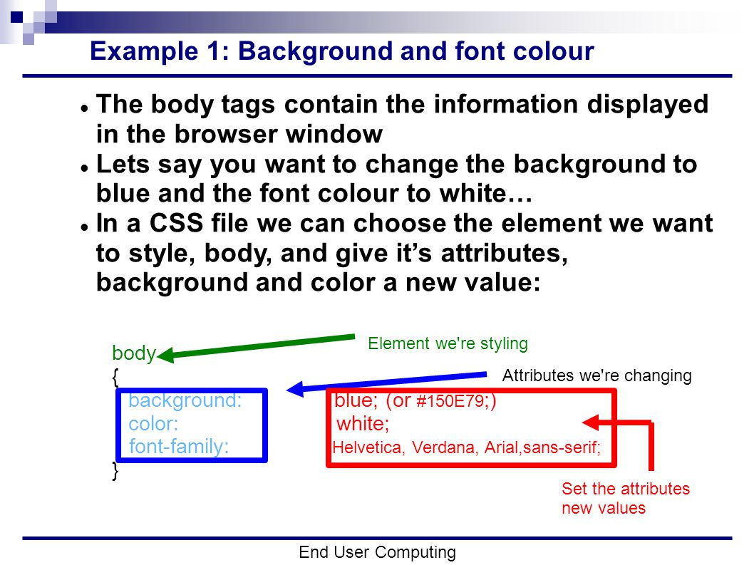 Example 1: Background and font colour End User Computing The body tags contain the information displayed in the browser window Lets say you want to change the background to blue and the font colour to white… In a CSS file we can choose the element we want to style, body, and give it's attributes, background and color a new value: body { background:blue; (or #150E79 ;) color: white; font-family: Helvetica, Verdana, Arial,sans-serif; } Element we re styling Attributes we re changing Set the attributes new values