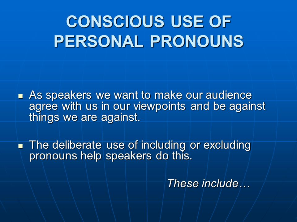 CONSCIOUS USE OF PERSONAL PRONOUNS As speakers we want to make our audience agree with us in our viewpoints and be against things we are against.