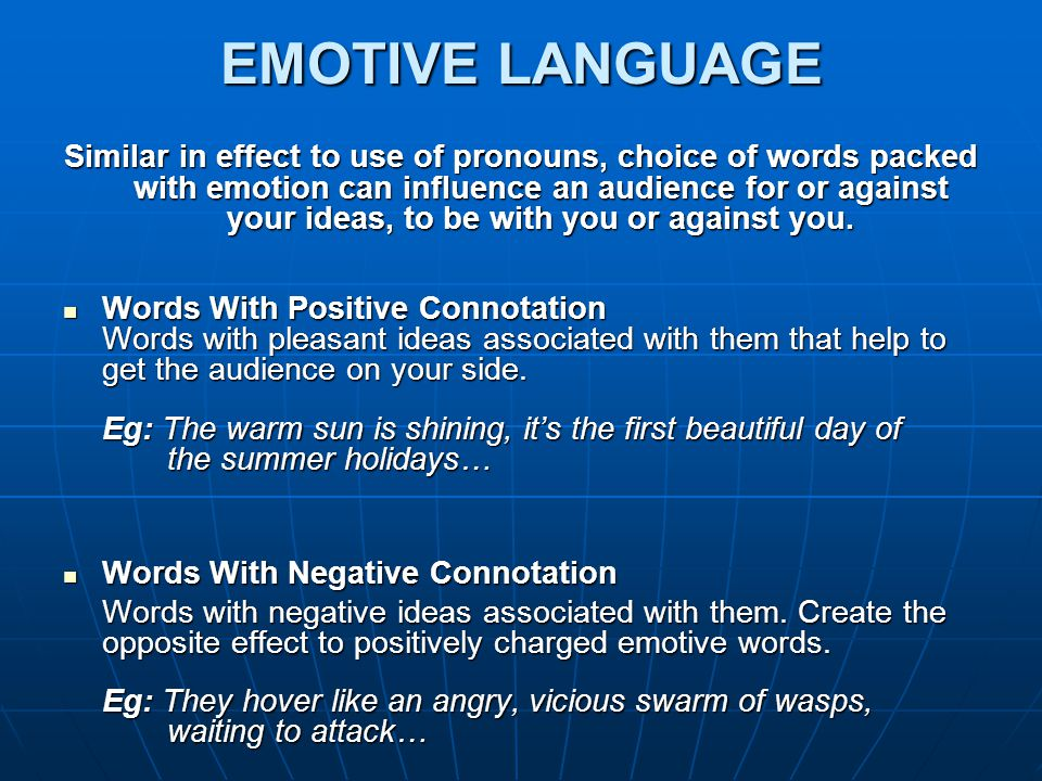 EMOTIVE LANGUAGE Similar in effect to use of pronouns, choice of words packed with emotion can influence an audience for or against your ideas, to be with you or against you.