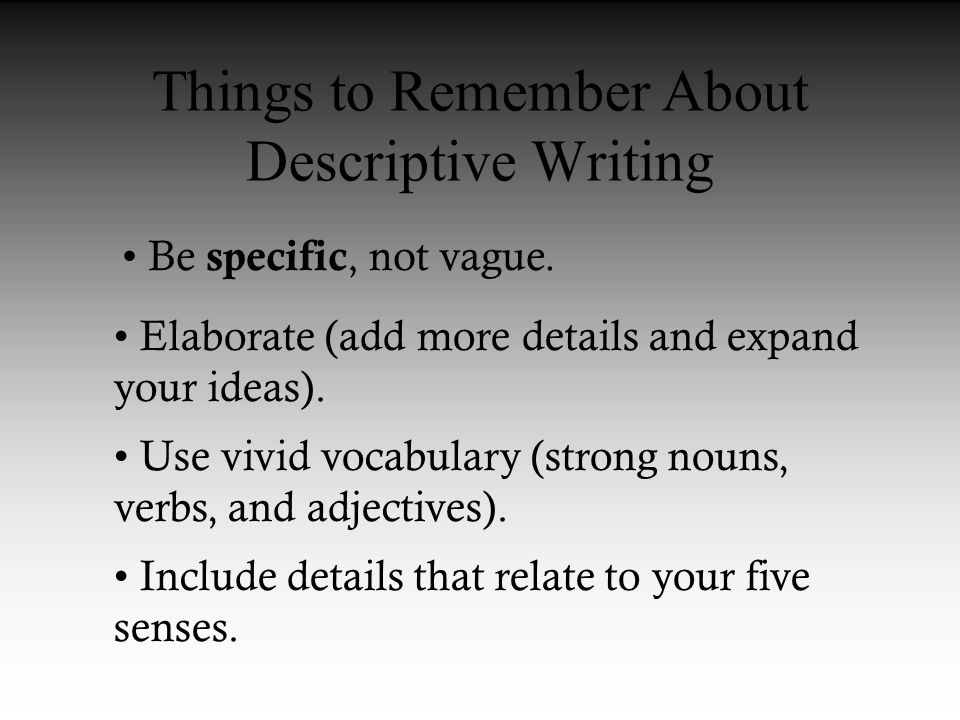 Things to Remember About Descriptive Writing Be specific, not vague.
