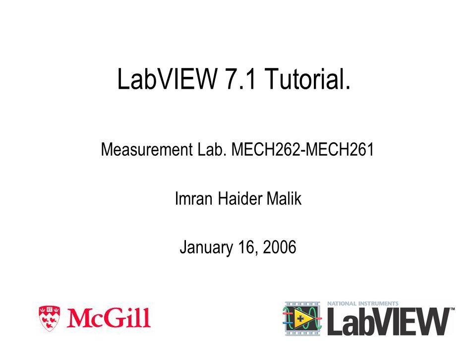 LabVIEW 7.1 Tutorial. Measurement Lab. MECH262-MECH261 Imran Haider Malik January 16, 2006