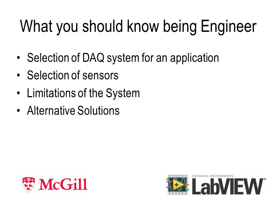 What you should know being Engineer Selection of DAQ system for an application Selection of sensors Limitations of the System Alternative Solutions