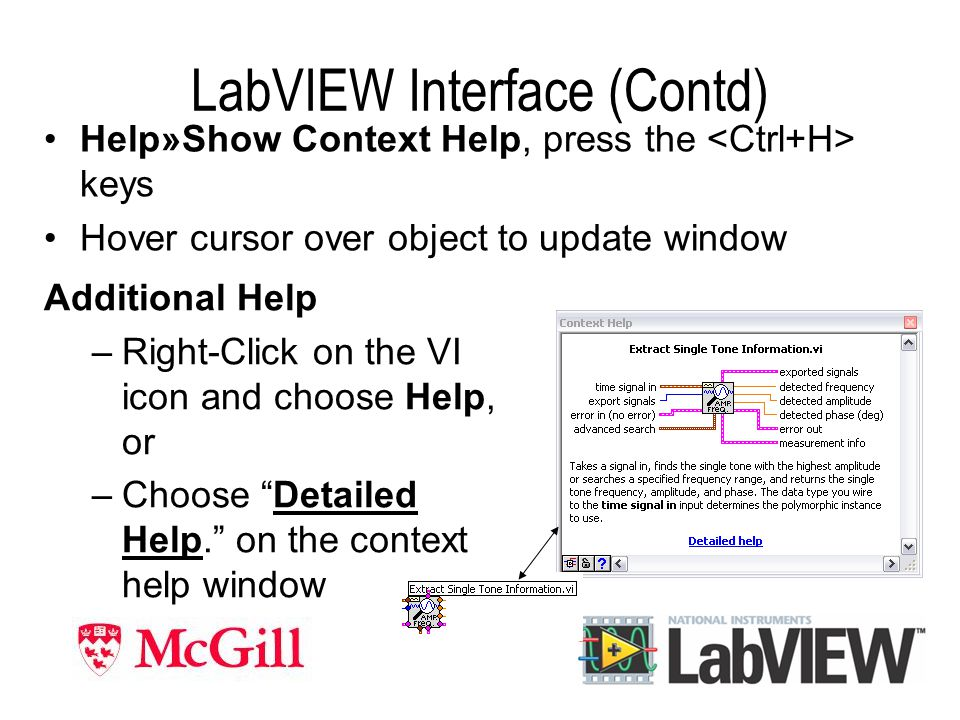 LabVIEW Interface (Contd) Help»Show Context Help, press the keys Hover cursor over object to update window Additional Help –Right-Click on the VI icon and choose Help, or –Choose Detailed Help. on the context help window