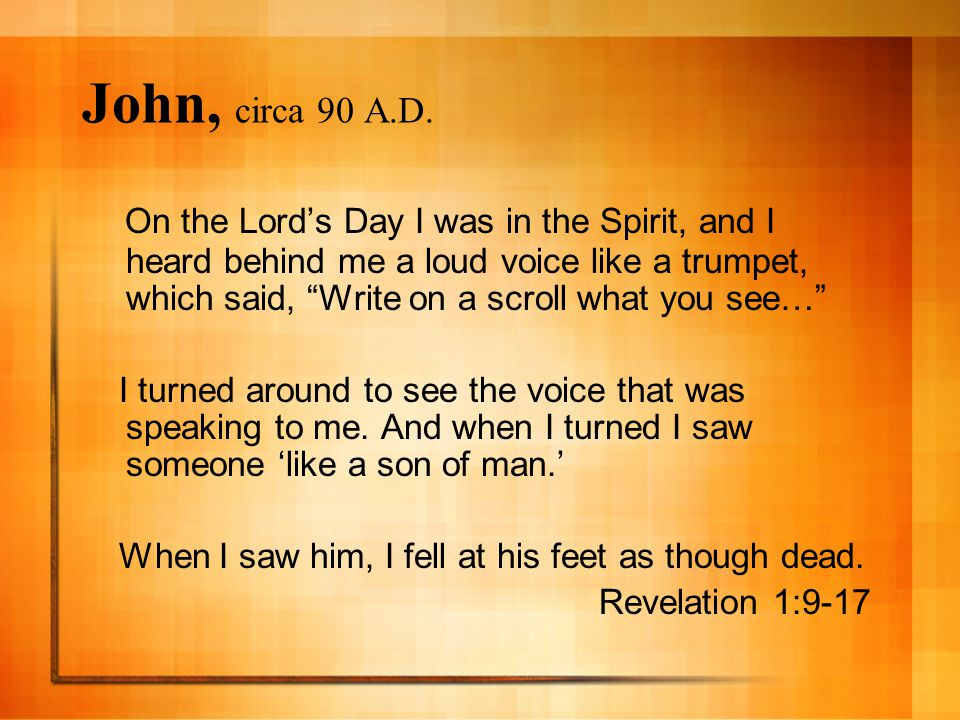 """John, circa 90 A.D. On the Lord's Day I was in the Spirit, and I heard behind me a loud voice like a trumpet, which said, """"Write on a scroll what you"""