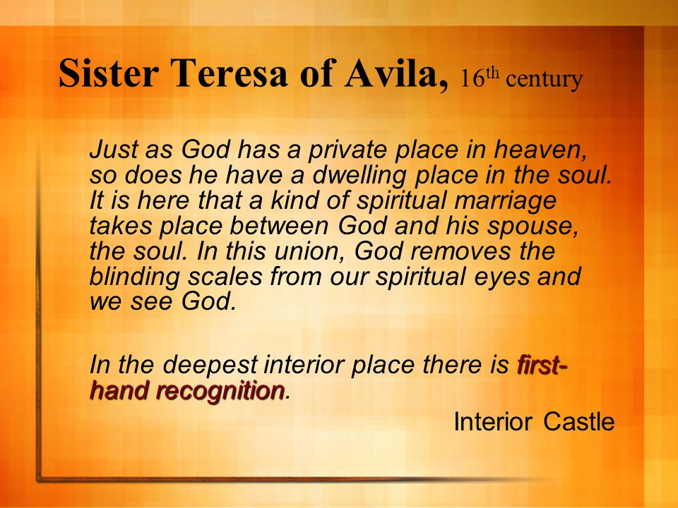 Sister Teresa of Avila, 16 th century Just as God has a private place in heaven, so does he have a dwelling place in the soul.