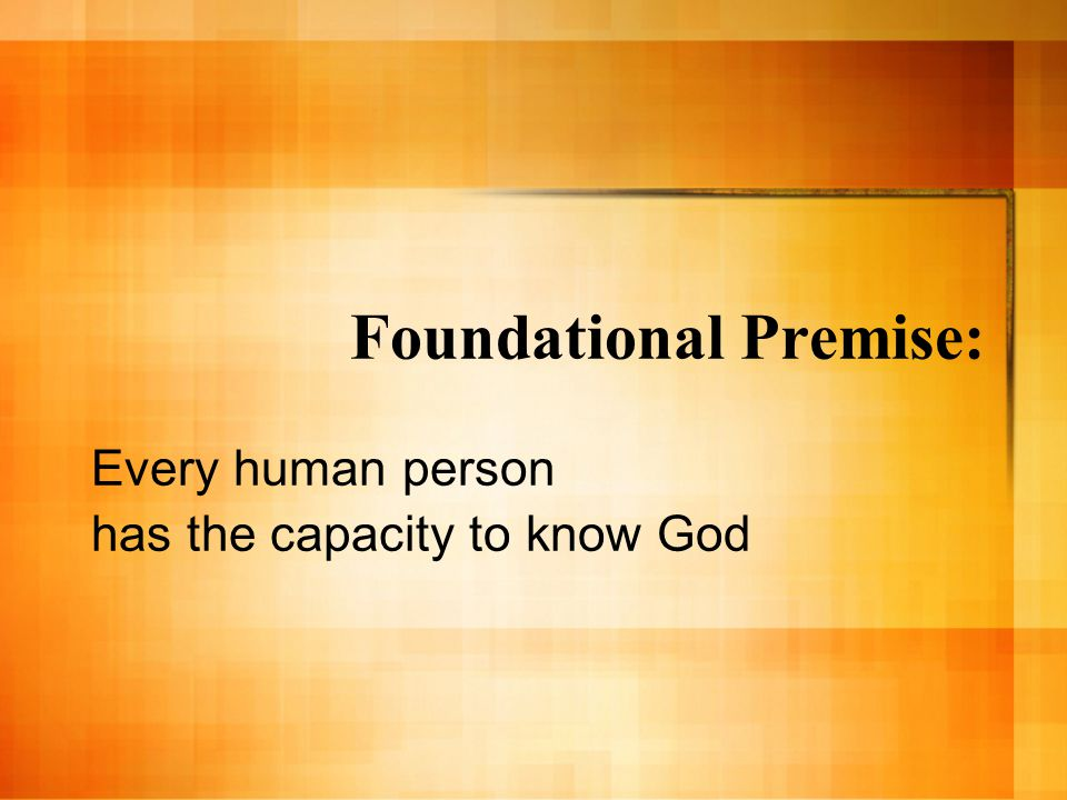 Foundational Premise: Every human person has the capacity to know God