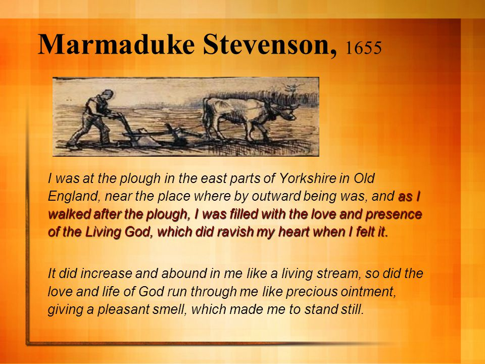 Marmaduke Stevenson, 1655 as I walked after the plough, I was filled with the love and presence of the Living God, which did ravish my heart when I felt it.