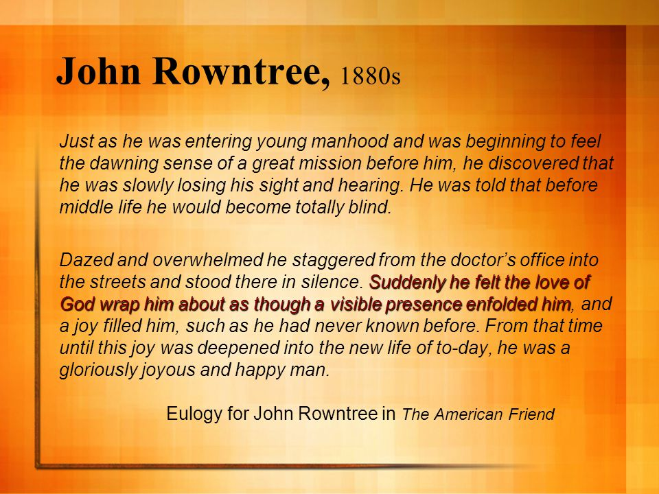 John Rowntree, 1880s Just as he was entering young manhood and was beginning to feel the dawning sense of a great mission before him, he discovered that he was slowly losing his sight and hearing.