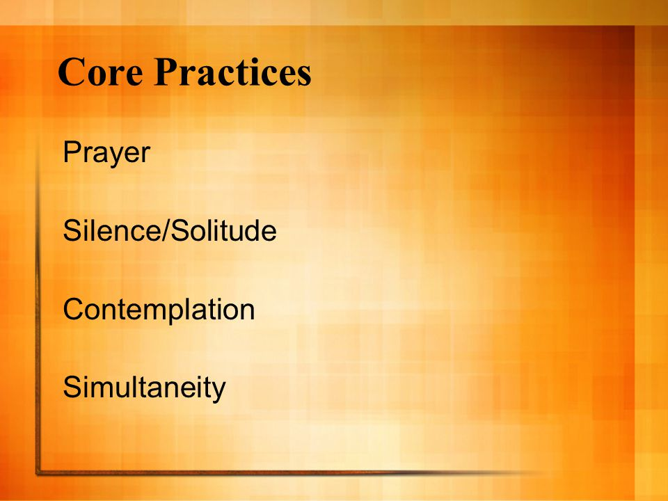 Core Practices Prayer Silence/Solitude Contemplation Simultaneity