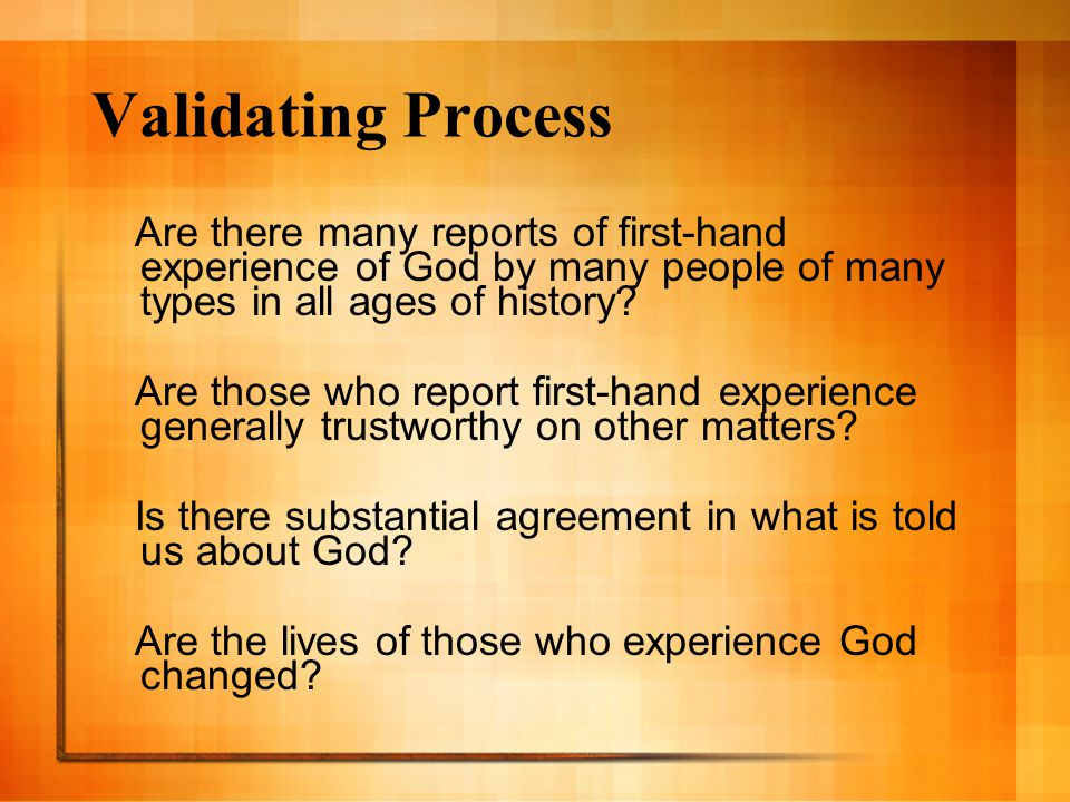 Validating Process Are there many reports of first-hand experience of God by many people of many types in all ages of history.
