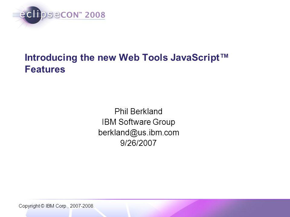Copyright © IBM Corp., 2007-2008. Introducing the new Web Tools JavaScript™ Features Phil Berkland IBM Software Group berkland@us.ibm.com 9/26/2007