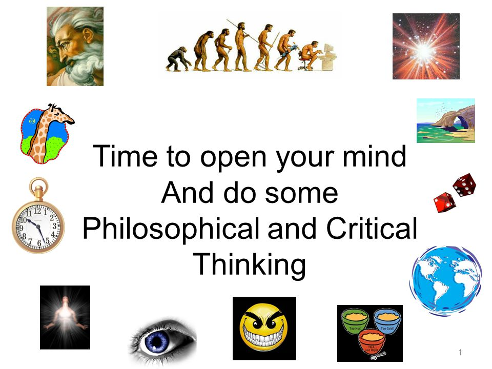 1 Time to open your mind And do some Philosophical and Critical Thinking