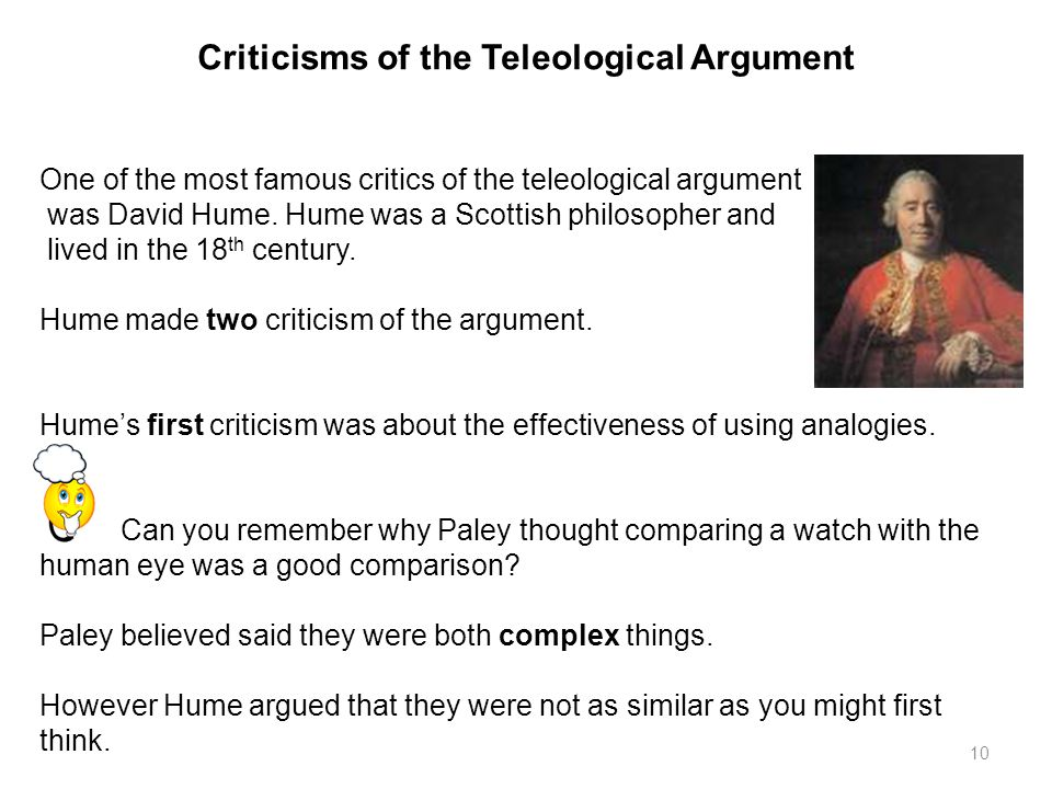 10 Criticisms of the Teleological Argument One of the most famous critics of the teleological argument was David Hume.