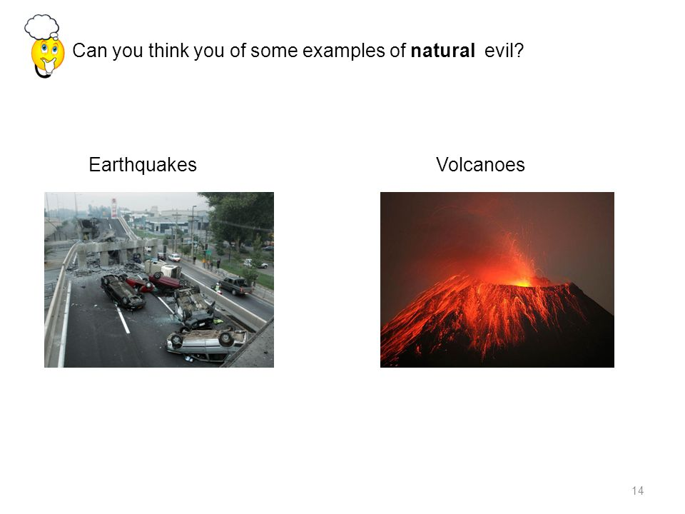 14 Can you think you of some examples of natural evil Earthquakes Volcanoes