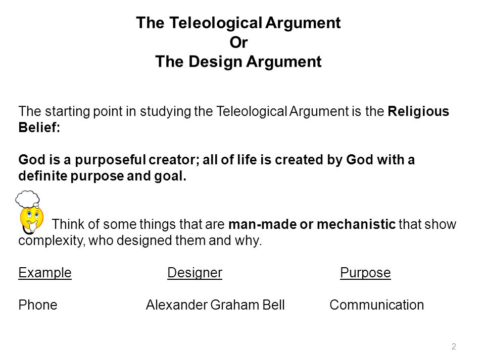 2 The Teleological Argument Or The Design Argument The starting point in studying the Teleological Argument is the Religious Belief: God is a purposeful creator; all of life is created by God with a definite purpose and goal.