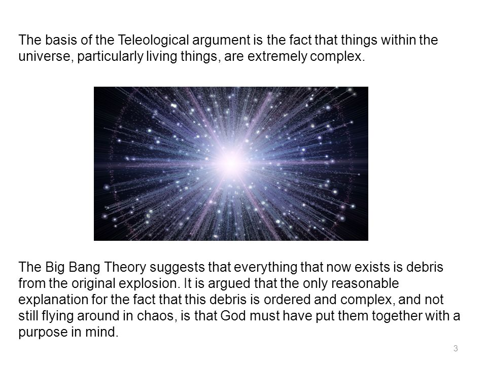 3 The basis of the Teleological argument is the fact that things within the universe, particularly living things, are extremely complex.