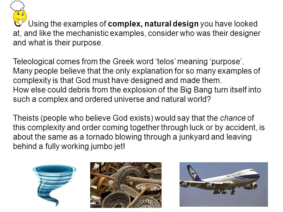 5 Using the examples of complex, natural design you have looked at, and like the mechanistic examples, consider who was their designer and what is their purpose.