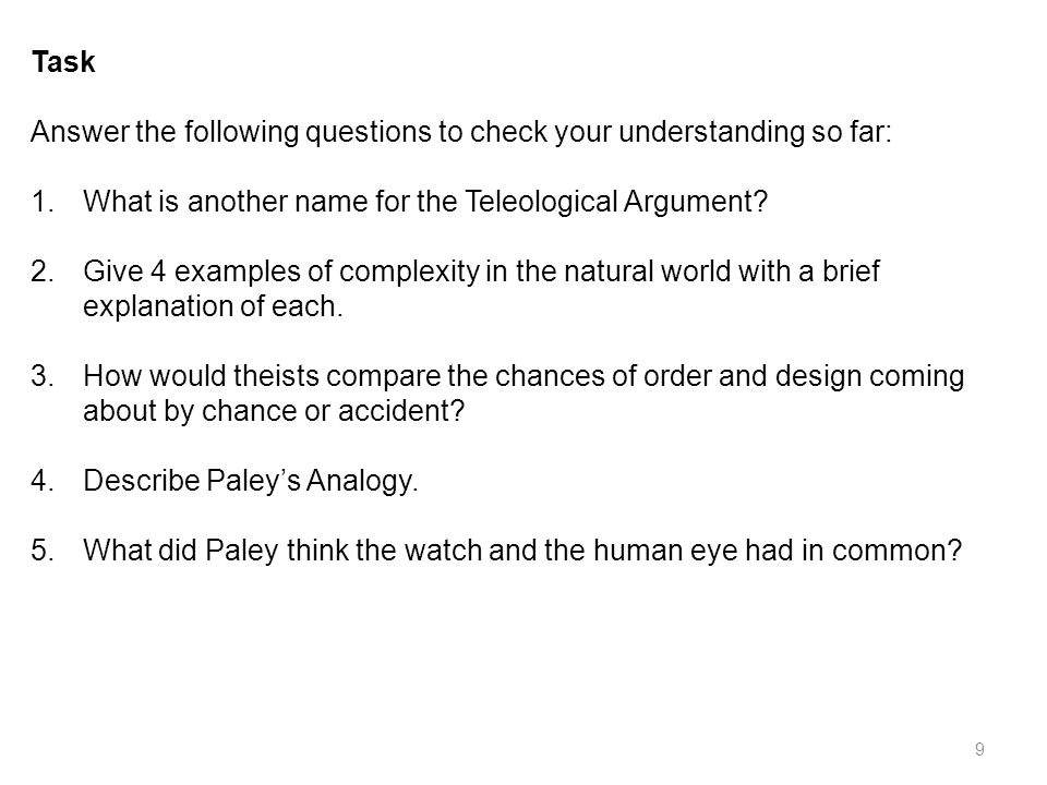 9 Task Answer the following questions to check your understanding so far: 1.What is another name for the Teleological Argument.