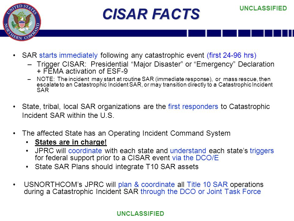 UNCLASSIFIED CISAR FACTS SAR starts immediately following any catastrophic event (first 24-96 hrs) –Trigger CISAR: Presidential Major Disaster or Emergency Declaration + FEMA activation of ESF-9 –NOTE: The incident may start at routine SAR (immediate response), or mass rescue, then escalate to an Catastrophic Incident SAR, or may transition directly to a Catastrophic Incident SAR State, tribal, local SAR organizations are the first responders to Catastrophic Incident SAR within the U.S.