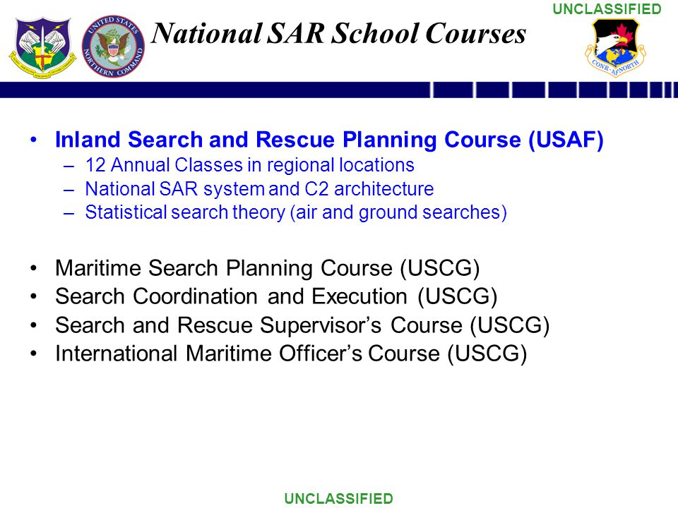 UNCLASSIFIED Inland Search and Rescue Planning Course (USAF) –12 Annual Classes in regional locations –National SAR system and C2 architecture –Statistical search theory (air and ground searches) Maritime Search Planning Course (USCG) Search Coordination and Execution (USCG) Search and Rescue Supervisor's Course (USCG) International Maritime Officer's Course (USCG) National SAR School Courses