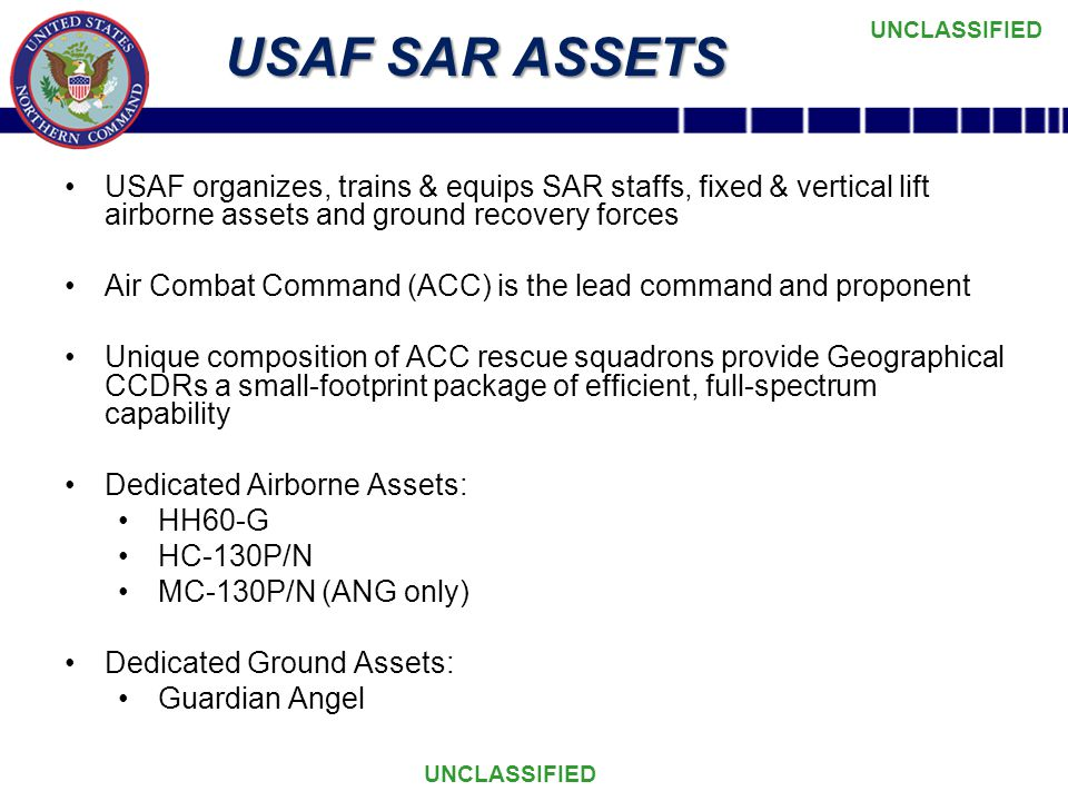 UNCLASSIFIED USAF SAR ASSETS USAF organizes, trains & equips SAR staffs, fixed & vertical lift airborne assets and ground recovery forces Air Combat Command (ACC) is the lead command and proponent Unique composition of ACC rescue squadrons provide Geographical CCDRs a small-footprint package of efficient, full-spectrum capability Dedicated Airborne Assets: HH60-G HC-130P/N MC-130P/N (ANG only) Dedicated Ground Assets: Guardian Angel