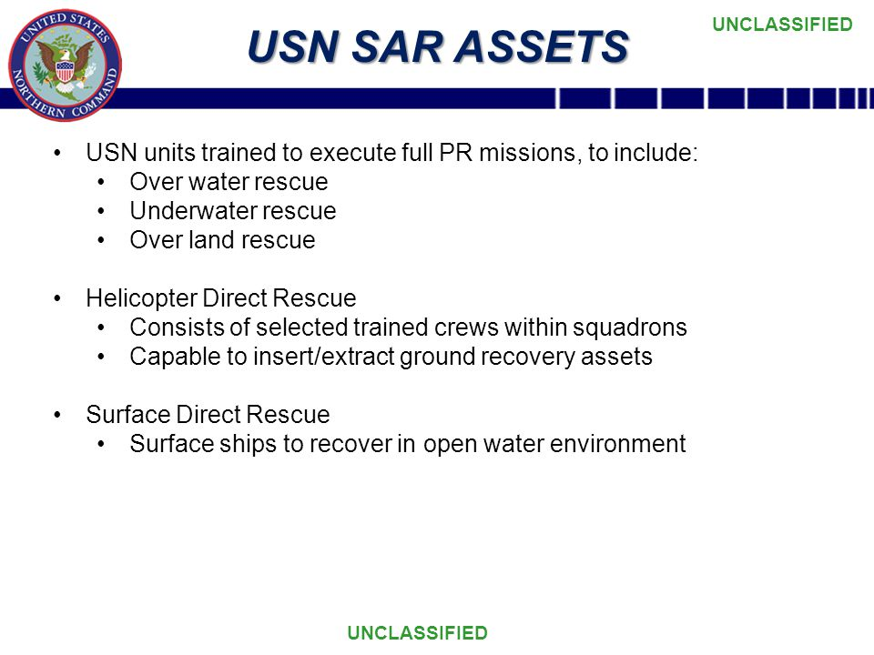 UNCLASSIFIED USN SAR ASSETS USN units trained to execute full PR missions, to include: Over water rescue Underwater rescue Over land rescue Helicopter Direct Rescue Consists of selected trained crews within squadrons Capable to insert/extract ground recovery assets Surface Direct Rescue Surface ships to recover in open water environment