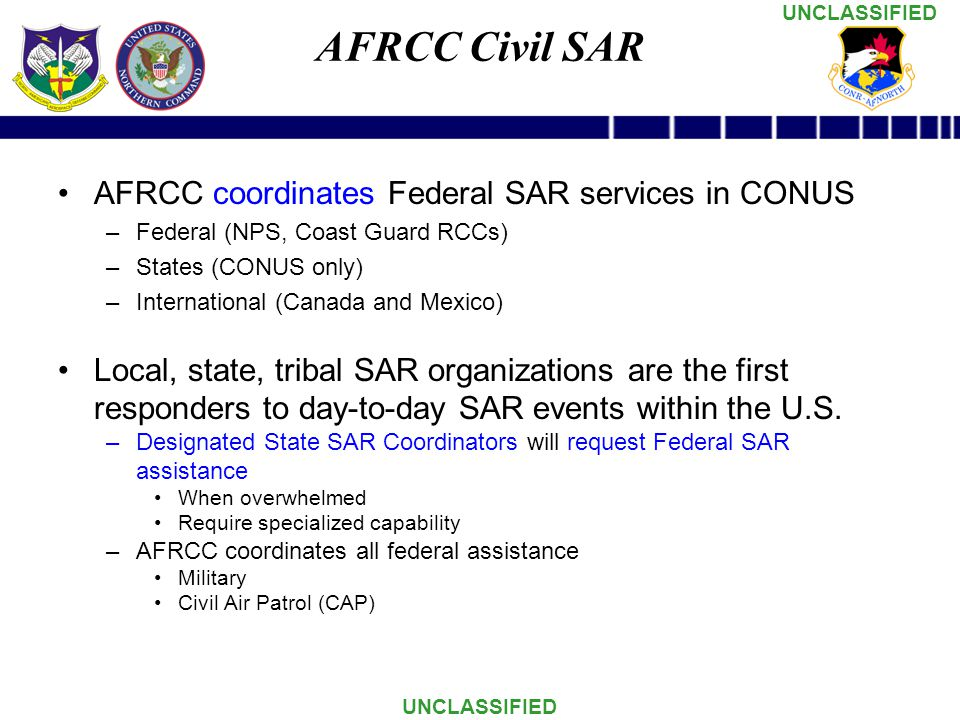 UNCLASSIFIED AFRCC Civil SAR AFRCC coordinates Federal SAR services in CONUS –Federal (NPS, Coast Guard RCCs) –States (CONUS only) –International (Canada and Mexico) Local, state, tribal SAR organizations are the first responders to day-to-day SAR events within the U.S.