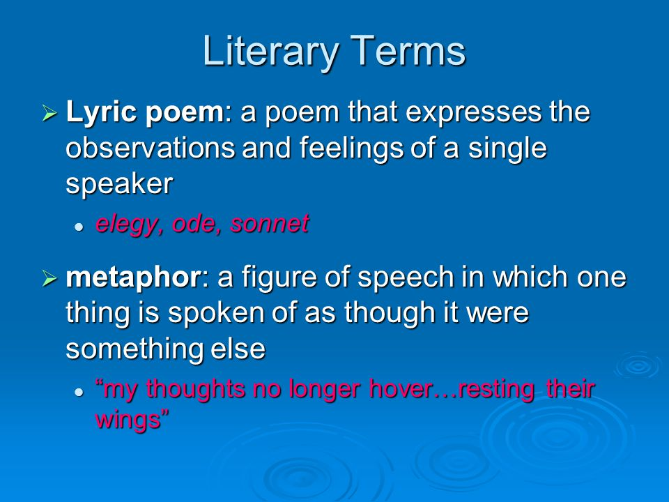 Literary Terms  Lyric poem: a poem that expresses the observations and feelings of a single speaker elegy, ode, sonnet elegy, ode, sonnet  metaphor: a figure of speech in which one thing is spoken of as though it were something else my thoughts no longer hover…resting their wings my thoughts no longer hover…resting their wings
