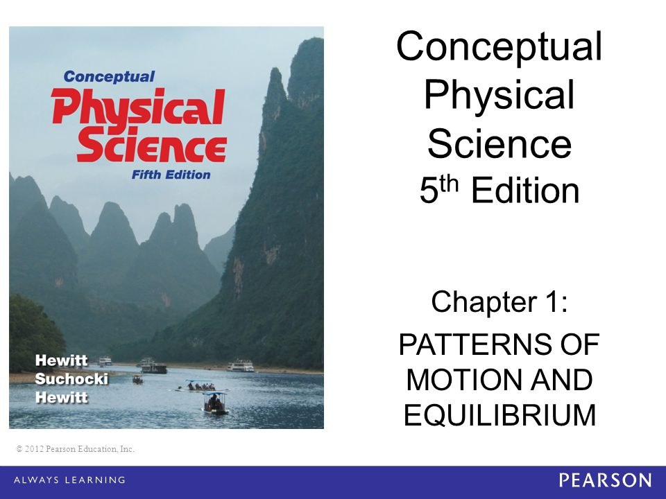 © 2012 Pearson Education, Inc. Conceptual Physical Science 5 th Edition Chapter 1: PATTERNS OF MOTION AND EQUILIBRIUM © 2012 Pearson Education, Inc.