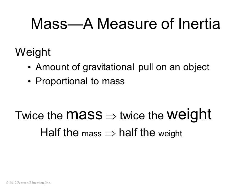 © 2012 Pearson Education, Inc. Mass—A Measure of Inertia Weight Amount of gravitational pull on an object Proportional to mass Twice the mass  twice