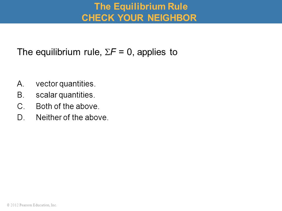 © 2012 Pearson Education, Inc. The equilibrium rule,  F = 0, applies to A.vector quantities. B.scalar quantities. C.Both of the above. D.Neither of t