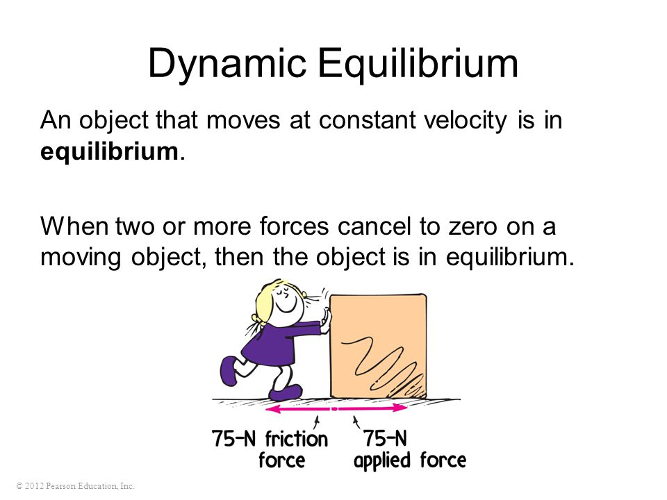 © 2012 Pearson Education, Inc. Dynamic Equilibrium An object that moves at constant velocity is in equilibrium. When two or more forces cancel to zero