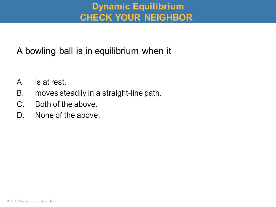 © 2012 Pearson Education, Inc. A bowling ball is in equilibrium when it A.is at rest. B.moves steadily in a straight-line path. C.Both of the above. D